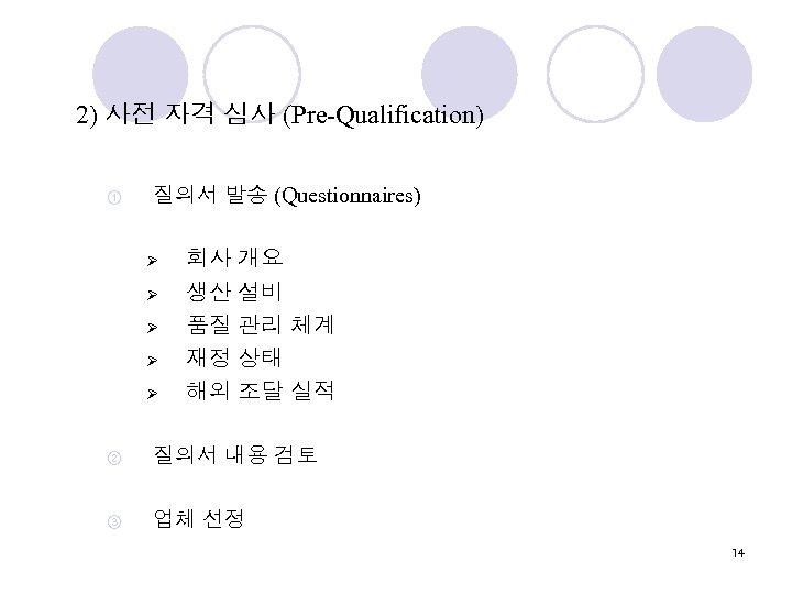 2) 사전 자격 심사 (Pre-Qualification) ① 질의서 발송 (Questionnaires) Ø Ø Ø 회사 개요