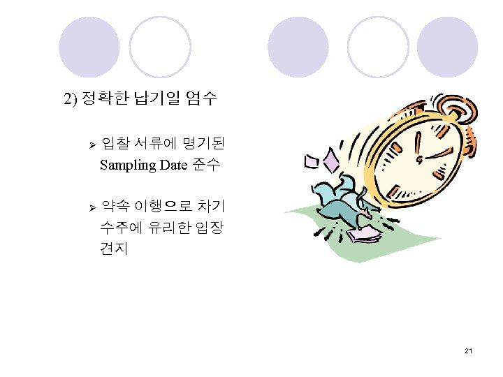 2) 정확한 납기일 엄수 Ø 입찰 서류에 명기된 Sampling Date 준수 Ø 약속 이행으로