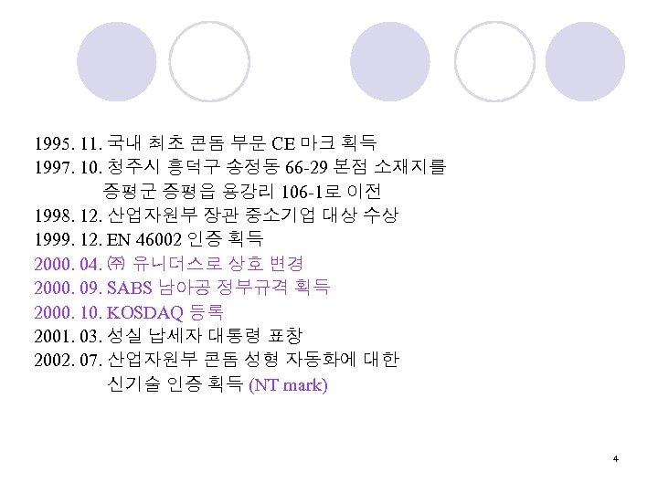 1995. 11. 국내 최초 콘돔 부문 CE 마크 획득 1997. 10. 청주시 흥덕구 송정동