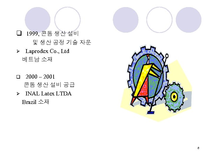 q 1999, 콘돔 생산 설비 및 생산 공정 기술 자문 Ø Laprodex Co. ,