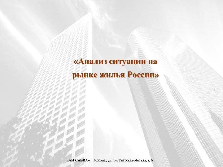 «Анализ ситуации на рынке жилья России» «АН САВВА» Москва, ул. 1 -я Тверская-Ямская,