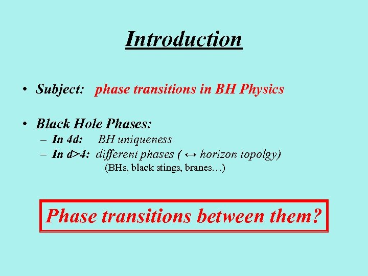 Introduction • Subject: phase transitions in BH Physics • Black Hole Phases: – In
