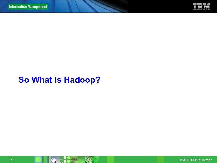 So What Is Hadoop? 16 © 2012 IBM Corporation