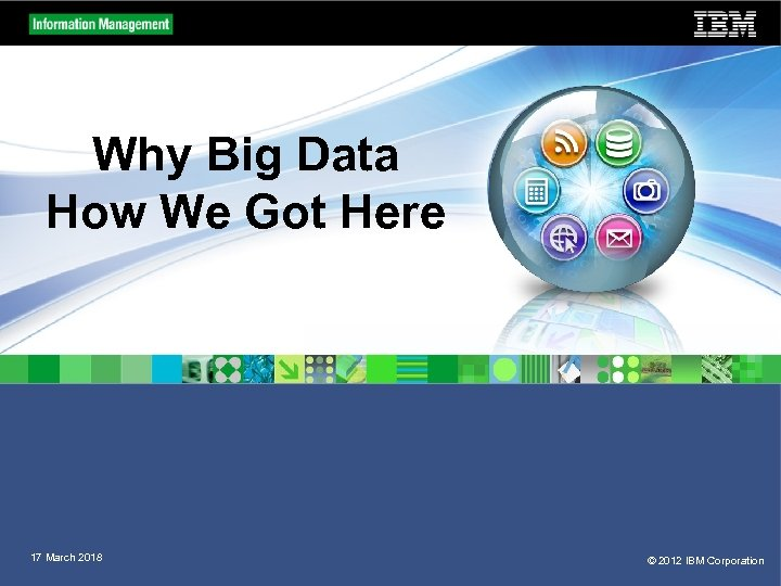 Why Big Data How We Got Here 17 March 2018 © 2012 IBM Corporation