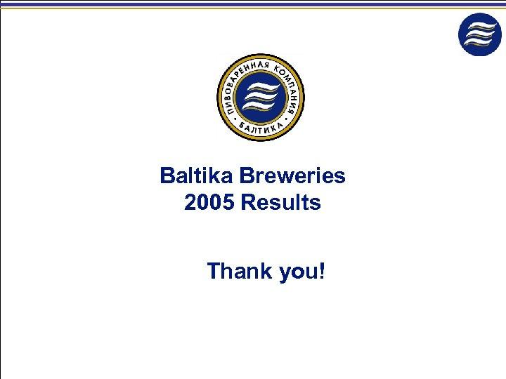 Baltika Breweries 2005 Results Thank you!