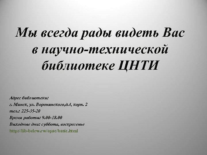 Мы всегда рады видеть Вас в научно-технической библиотеке ЦНТИ Адрес библиотеки: г. Минск, ул.