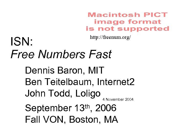 http: //freenum. org/ ISN: Free Numbers Fast Dennis Baron, MIT Ben Teitelbaum, Internet 2