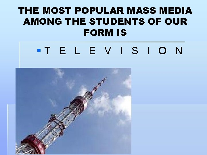THE MOST POPULAR MASS MEDIA AMONG THE STUDENTS OF OUR FORM IS § T