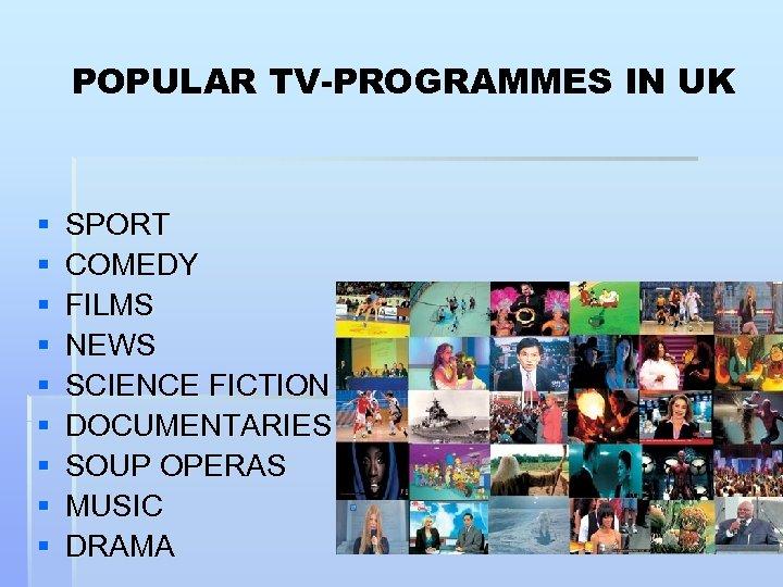 POPULAR TV-PROGRAMMES IN UK § § § § § SPORT COMEDY FILMS NEWS SCIENCE