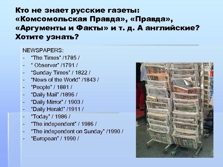 Кто не знает русские газеты: «Комсомольская Правда» , «Аргументы и Факты» и т. д.