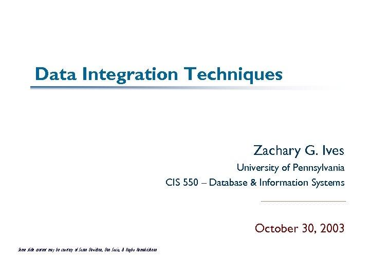 Data Integration Techniques Zachary G. Ives University of Pennsylvania CIS 550 – Database &