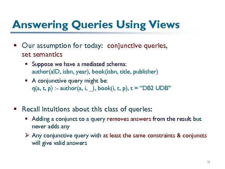 Answering Queries Using Views § Our assumption for today: conjunctive queries, set semantics §