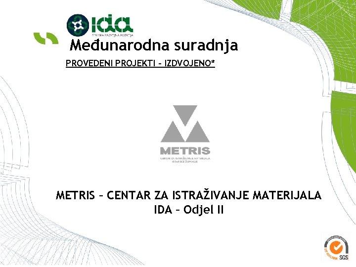 Međunarodna suradnja PROVEDENI PROJEKTI – IZDVOJENO* METRIS – CENTAR ZA ISTRAŽIVANJE MATERIJALA IDA –