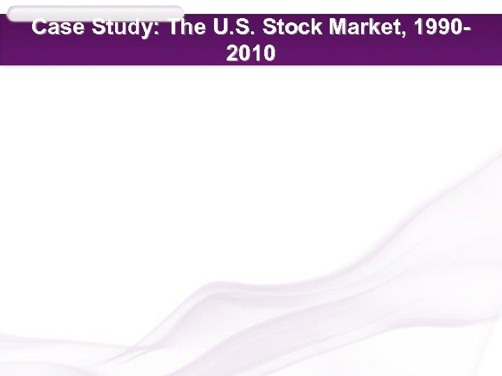 Case Study: The U. S. Stock Market, 19902010