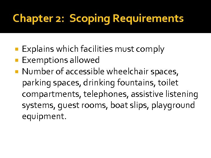 Chapter 2: Scoping Requirements Explains which facilities must comply Exemptions allowed Number of accessible