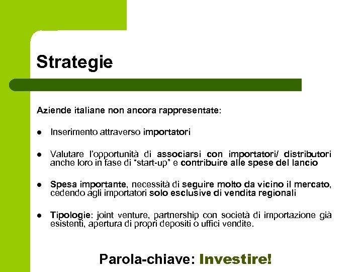 Strategie Aziende italiane non ancora rappresentate: l Inserimento attraverso importatori l Valutare l'opportunità di