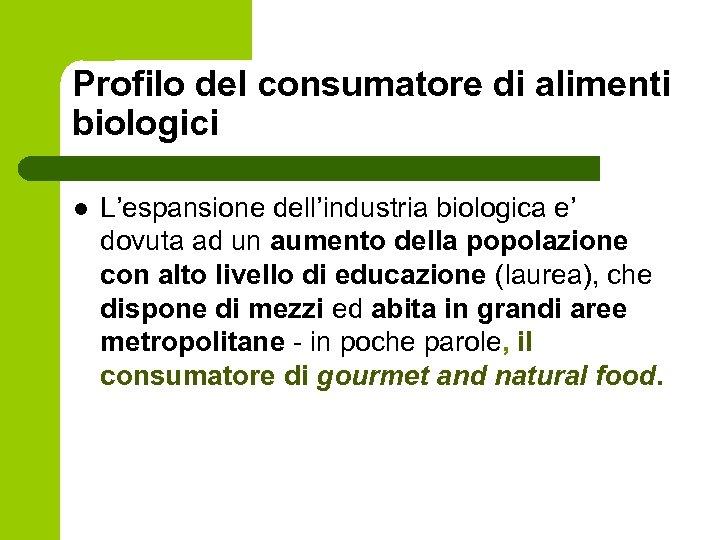 Profilo del consumatore di alimenti biologici l L'espansione dell'industria biologica e' dovuta ad un