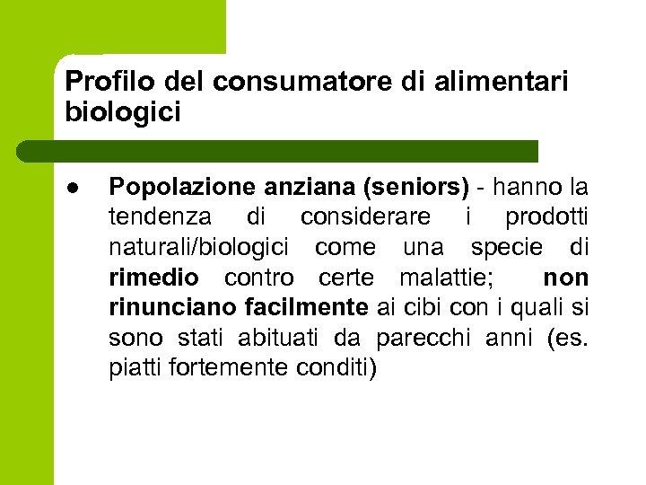 Profilo del consumatore di alimentari biologici l Popolazione anziana (seniors) - hanno la tendenza