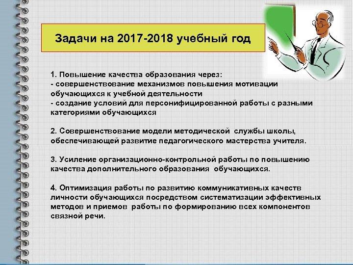 Задачи на 2017 -2018 учебный год 1. Повышение качества образования через: - совершенствование механизмов