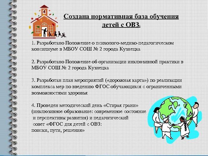 Создана нормативная база обучения детей с ОВЗ: 1. Разработано Положение о психолого-медико-педагогическом консилиуме в