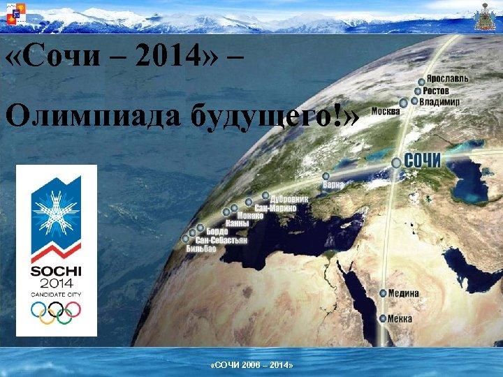 «Сочи – 2014» – Олимпиада будущего!» «СОЧИ 2006 – 2014»