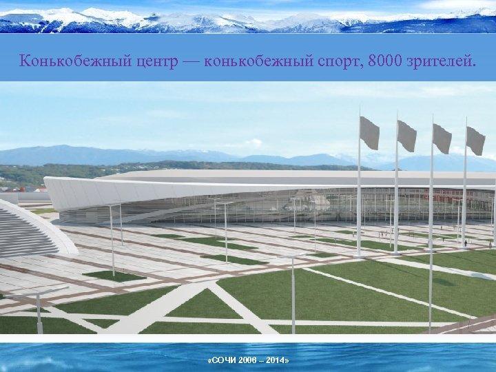 Конькобежный центр — конькобежный спорт, 8000 зрителей. «СОЧИ 2006 – 2014»