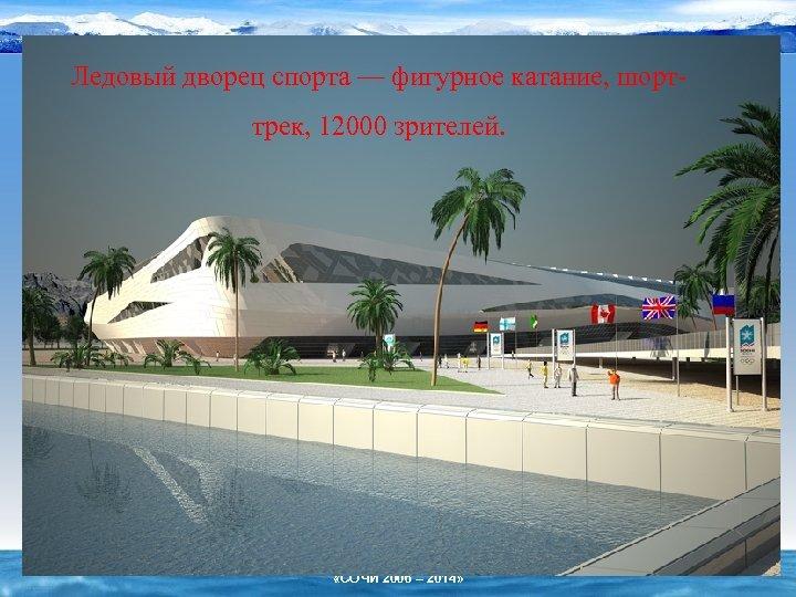 Ледовый дворец спорта — фигурное катание, шорттрек, 12000 зрителей. «СОЧИ 2006 – 2014»