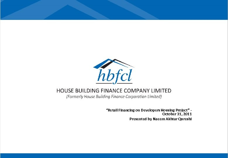 """Retail Financing on Developers Housing Project"" October 31, 2011 Presented by Naeem Akhtar Qureshi"