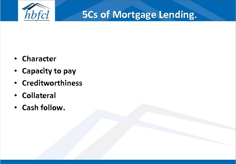 5 Cs of Mortgage Lending. • • • Character Capacity to pay Creditworthiness Collateral
