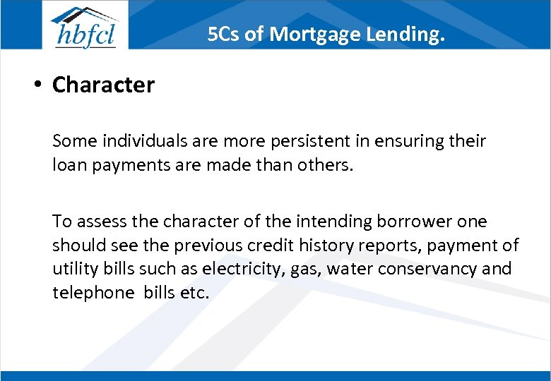 5 Cs of Mortgage Lending. • Character Some individuals are more persistent in ensuring