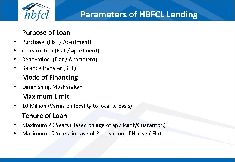 Parameters of HBFCL Lending Purpose of Loan • • Purchase (Flat / Apartment) Construction