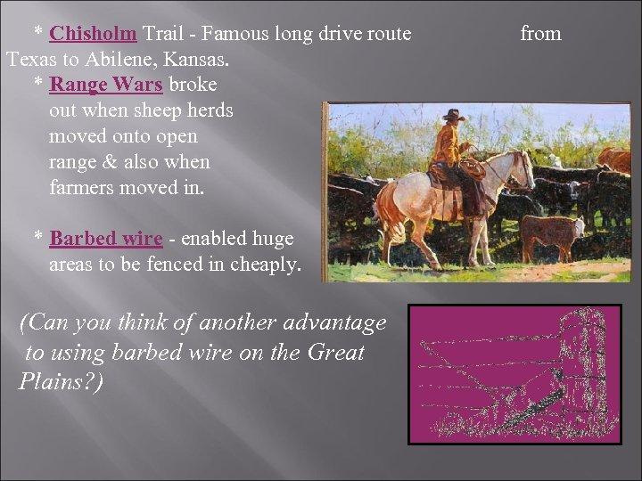 * Chisholm Trail - Famous long drive route Texas to Abilene, Kansas. * Range