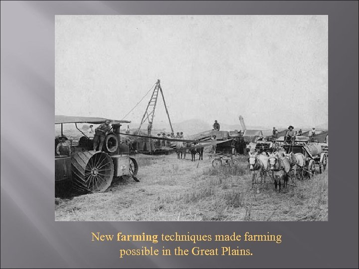 New farming techniques made farming possible in the Great Plains.