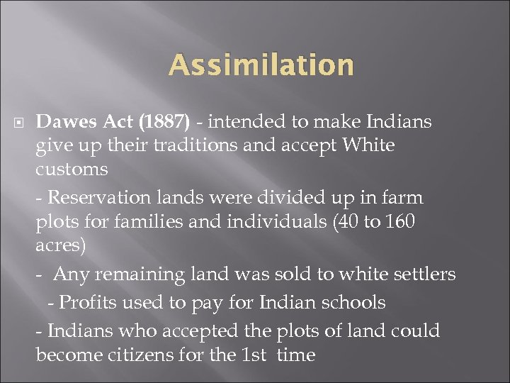 Assimilation Dawes Act (1887) - intended to make Indians give up their traditions and