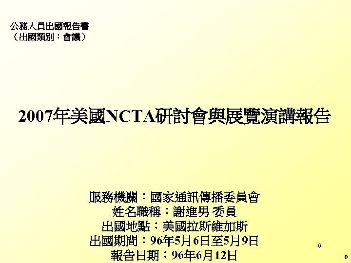 公務人員出國報告書 (出國類別:會議) 2007年美國NCTA研討會與展覽演講報告 服務機關:國家通訊傳播委員會 姓名職稱:謝進男 委員 出國地點:美國拉斯維加斯 出國期間: 96年 5月6日至 5月9日 報告日期: 96年 6月12日