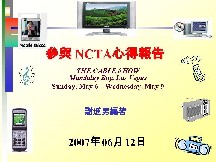 參與 NCTA心得報告 THE CABLE SHOW Mandalay Bay, Las Vegas Sunday, May 6 – Wednesday,