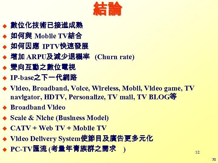 結論 u u u 數位化技術已接進成熟 如何與 Mobile TV結合 如何因應 IPTV快速發展 增加 ARPU及減少退機率 (Churn rate)