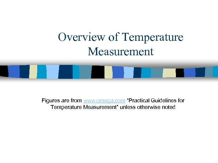 "Overview of Temperature Measurement Figures are from www. omega. com ""Practical Guidelines for Temperature"
