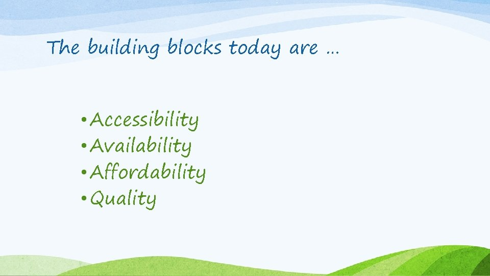 The building blocks today are … • Accessibility • Availability • Affordability • Quality