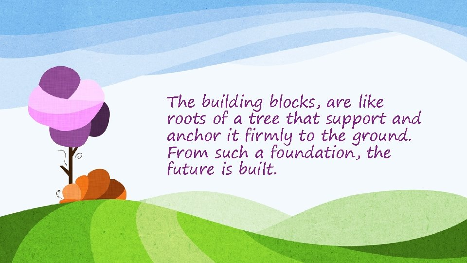 The building blocks, are like roots of a tree that support and anchor it