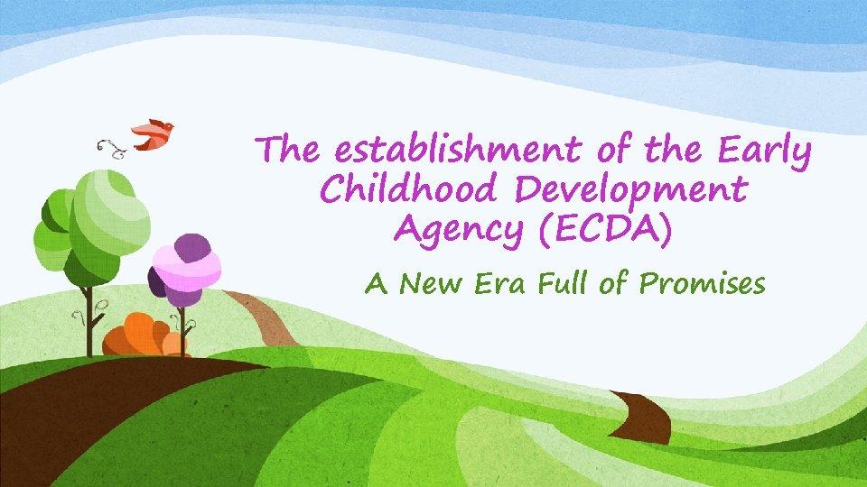 The establishment of the Early Childhood Development Agency (ECDA) A New Era Full of