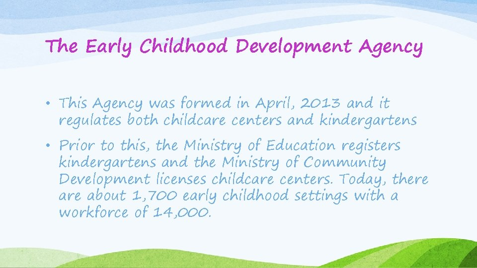 The Early Childhood Development Agency • This Agency was formed in April, 2013 and