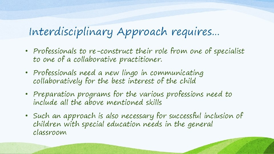 Interdisciplinary Approach requires… • Professionals to re-construct their role from one of specialist to