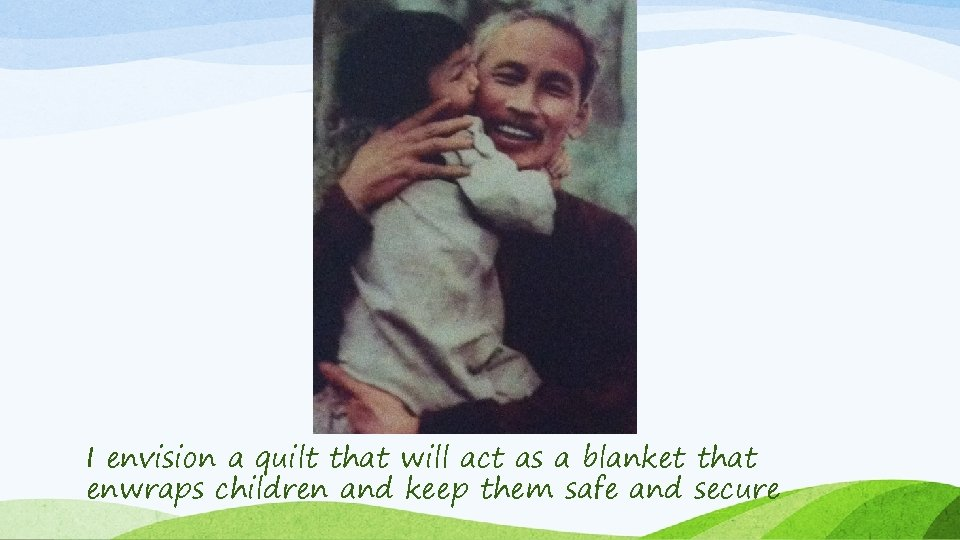 I envision a quilt that will act as a blanket that enwraps children and