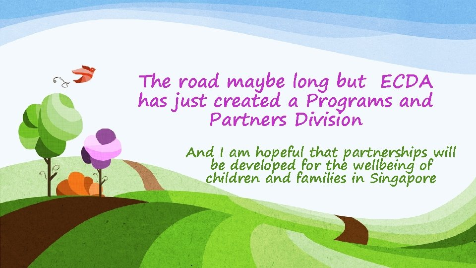 The road maybe long but ECDA has just created a Programs and Partners Division