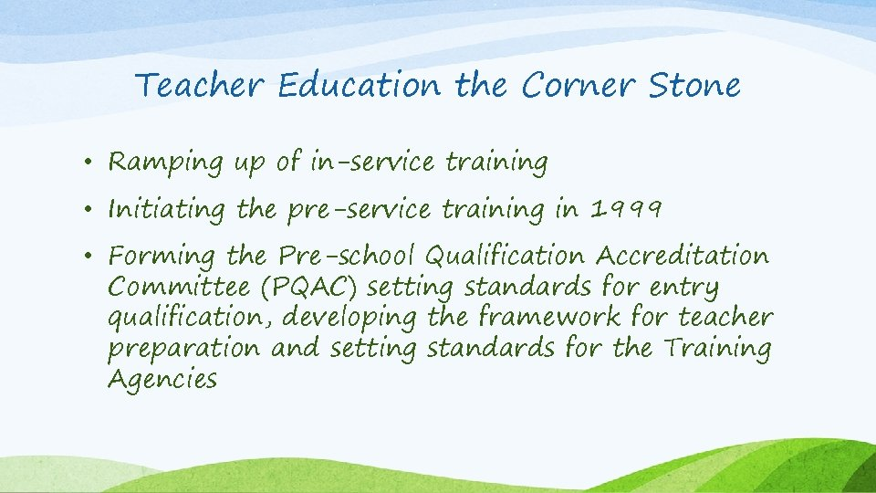 Teacher Education the Corner Stone • Ramping up of in-service training • Initiating the