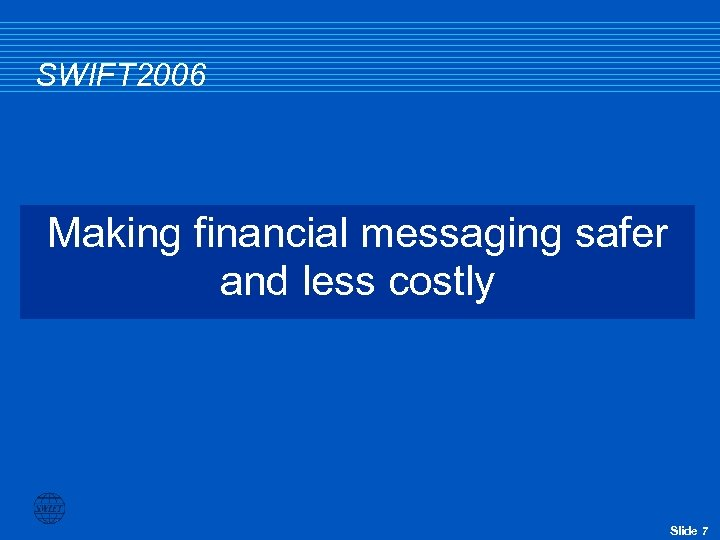 SWIFT 2006 Making financial messaging safer and less costly Slide 7