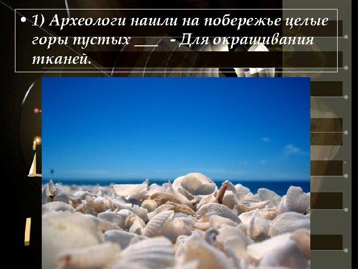 • 1) Археологи нашли на побережье целые горы пустых ___ - Для окрашивания