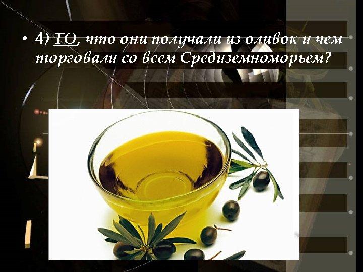 • 4) ТО, что они получали из оливок и чем торговали со всем