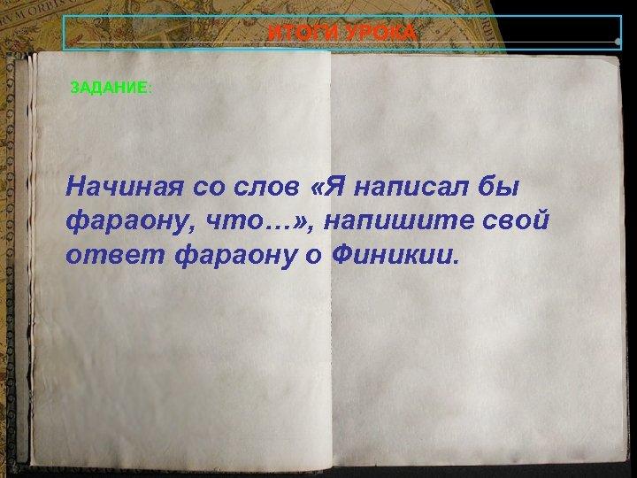 ИТОГИ УРОКА ЗАДАНИЕ: Начиная со слов «Я написал бы фараону, что…» , напишите свой